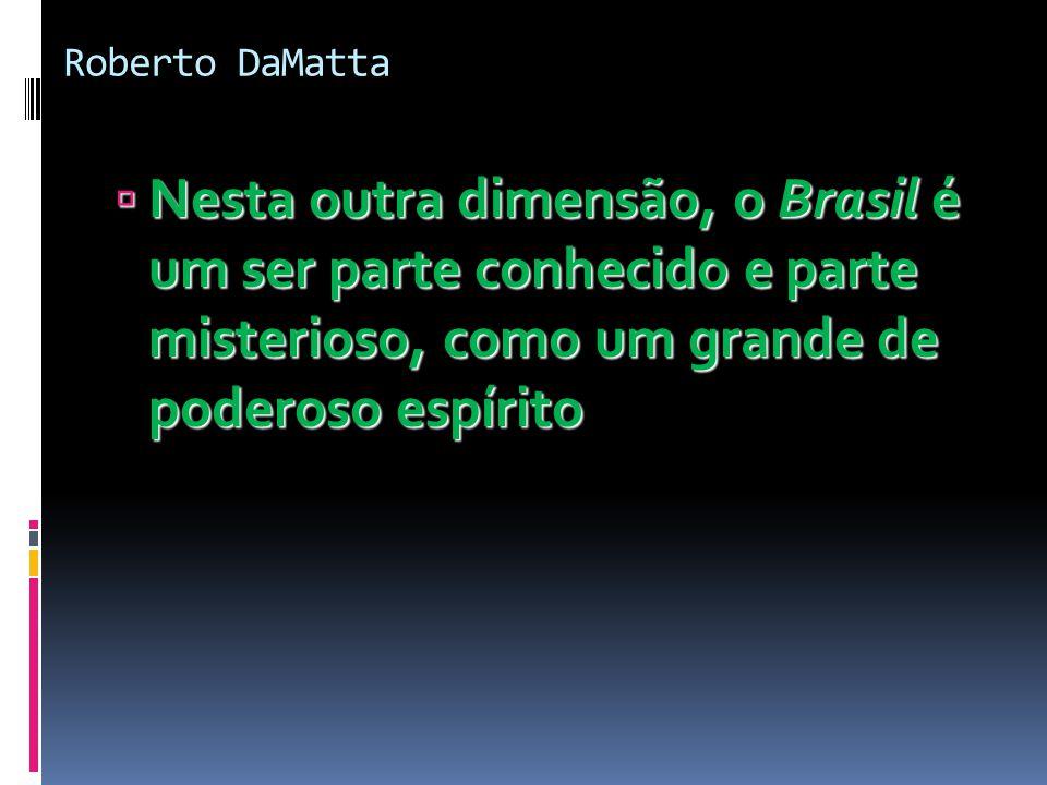Roberto DaMatta  Nesta outra dimensão, o Brasil é um ser parte conhecido e parte misterioso, como um grande de poderoso espírito