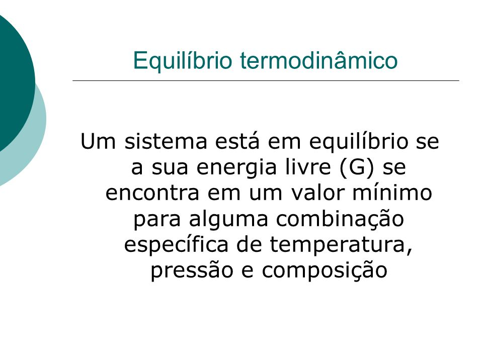 Equilíbrio termodinâmico Um sistema está em equilíbrio se a sua energia livre (G) se encontra em um valor mínimo para alguma combinação específica de