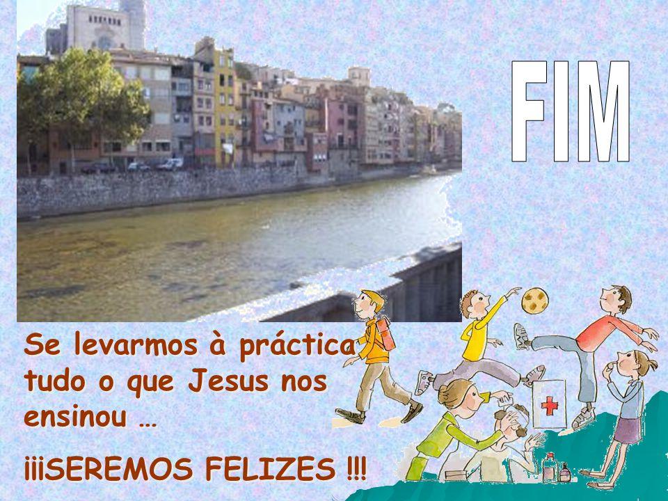 Se levarmos à práctica tudo o que Jesus nos ensinou … ¡¡¡SEREMOS FELIZES !!! Se levarmos à práctica tudo o que Jesus nos ensinou … ¡¡¡SEREMOS FELIZES