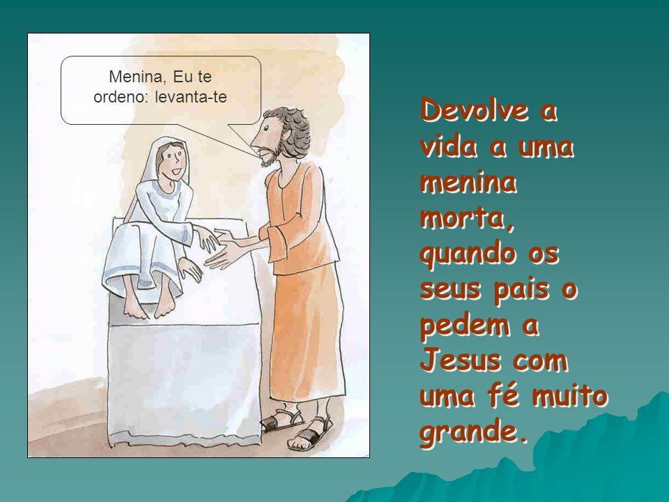 Devolve a vida a uma menina morta, quando os seus pais o pedem a Jesus com uma fé muito grande. Menina, Eu te ordeno: levanta-te