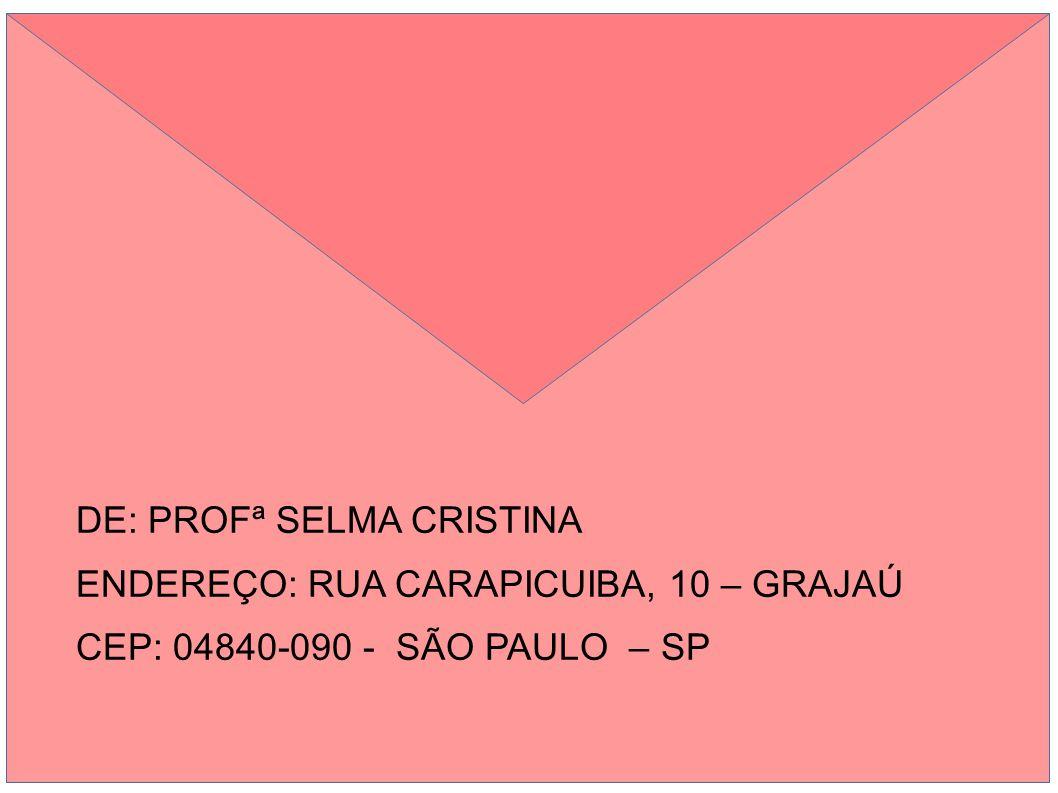 DE: PROFª SELMA CRISTINA ENDEREÇO: RUA CARAPICUIBA, 10 – GRAJAÚ CEP: 04840-090 - SÃO PAULO – SP