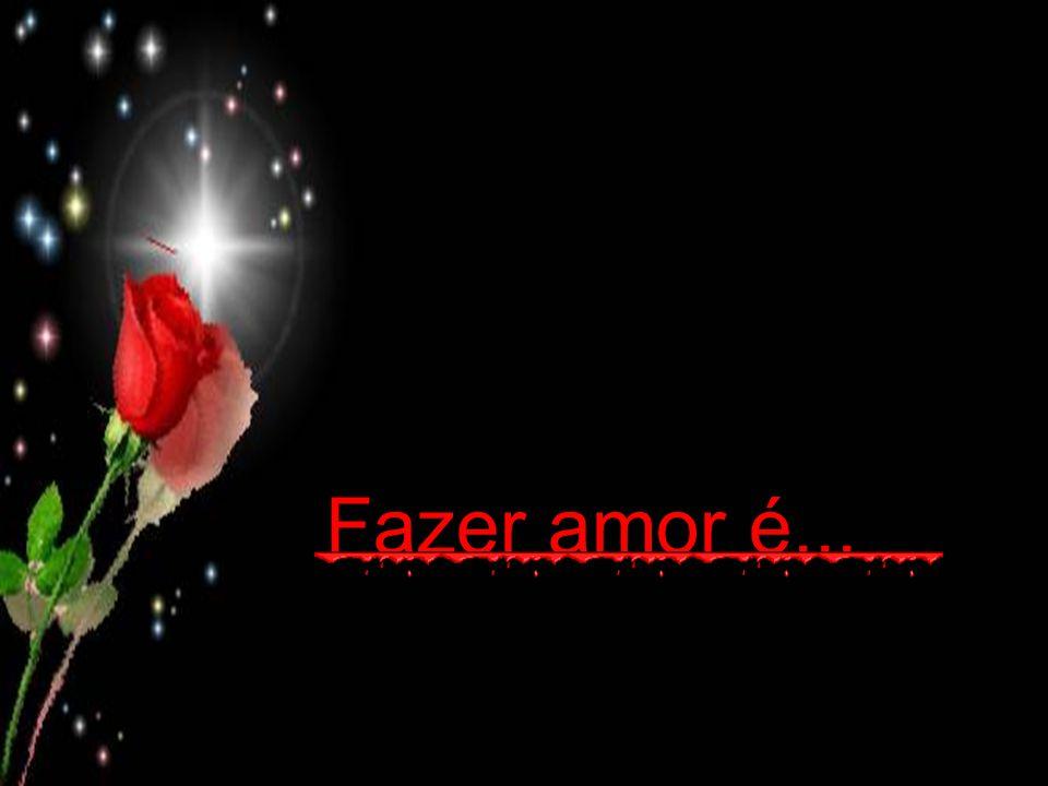 Fazer amor é...