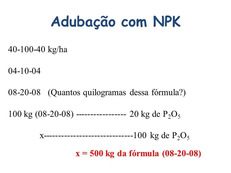 Adubação com NPK 40-100-40 kg/ha 04-10-04 08-20-08 (Quantos quilogramas dessa fórmula?) 100 kg (08-20-08) ----------------- 20 kg de P 2 O 5 x------------------------------100 kg de P 2 O 5 x = 500 kg da fórmula (08-20-08)