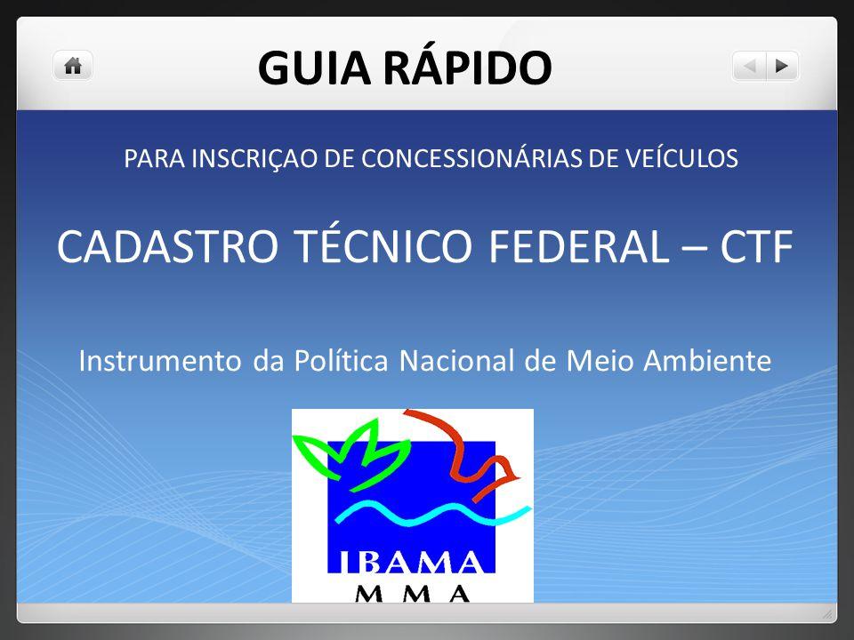 CADASTRO TÉCNICO FEDERAL – CTF Instrumento da Política Nacional de Meio Ambiente PARA INSCRIÇAO DE CONCESSIONÁRIAS DE VEÍCULOS GUIA RÁPIDO