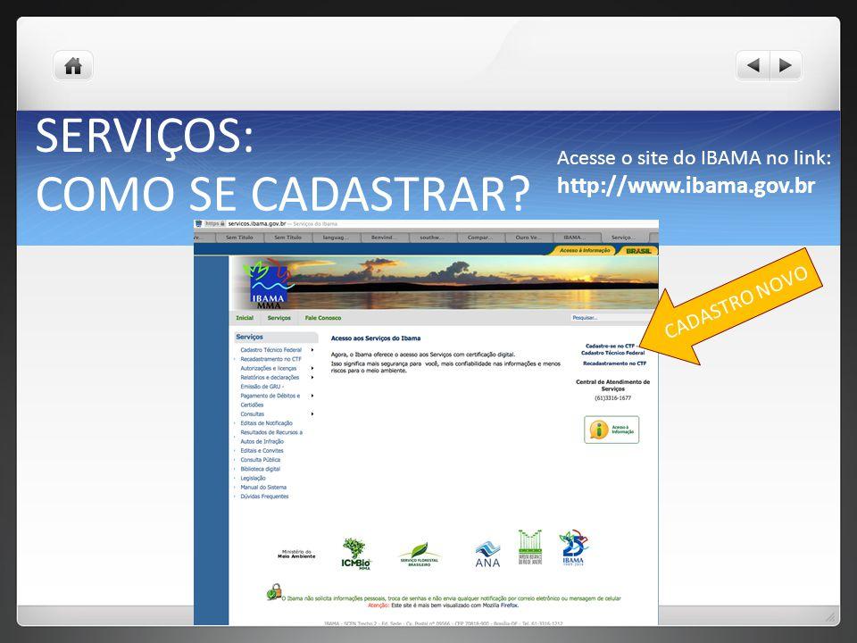 Acesse o site do IBAMA no link: http://www.ibama.gov.br COMO SE CADASTRAR? SERVIÇOS: SERVIÇOS