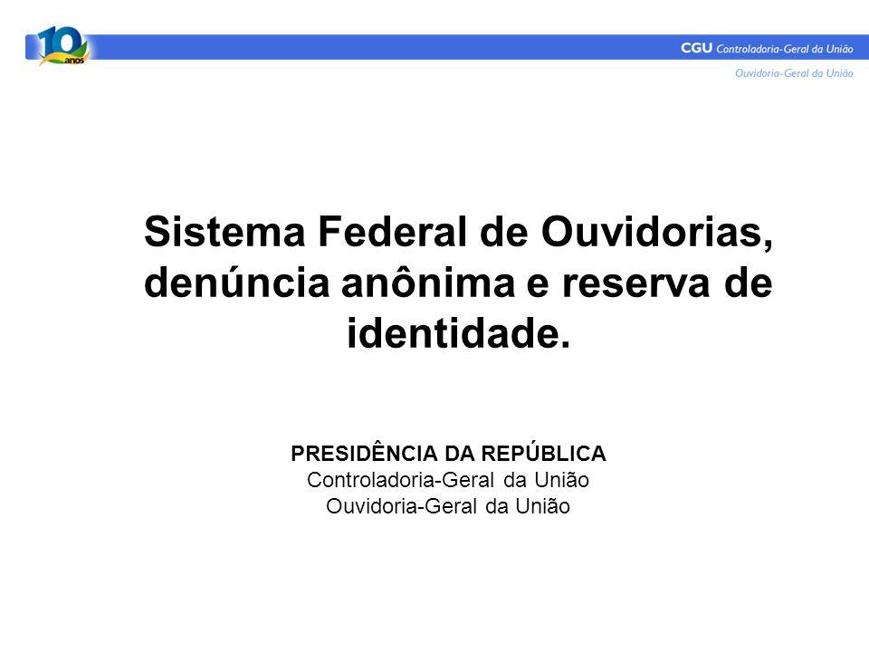 Sistema Federal de Ouvidorias, denúncia anônima e reserva de identidade. PRESIDÊNCIA DA REPÚBLICA Controladoria-Geral da União Ouvidoria-Geral da Uniã