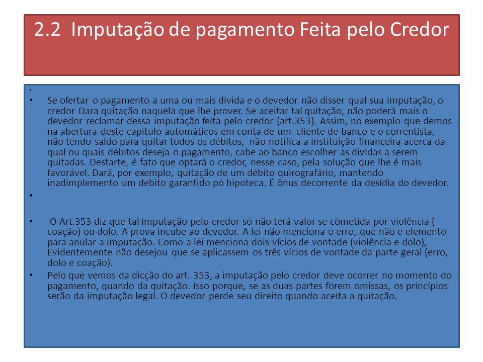2.2 Imputação de pagamento Feita pelo Credor Se ofertar o pagamento a uma ou mais divida e o devedor não disser qual sua imputação, o credor Dara quitação naquela que lhe prover.