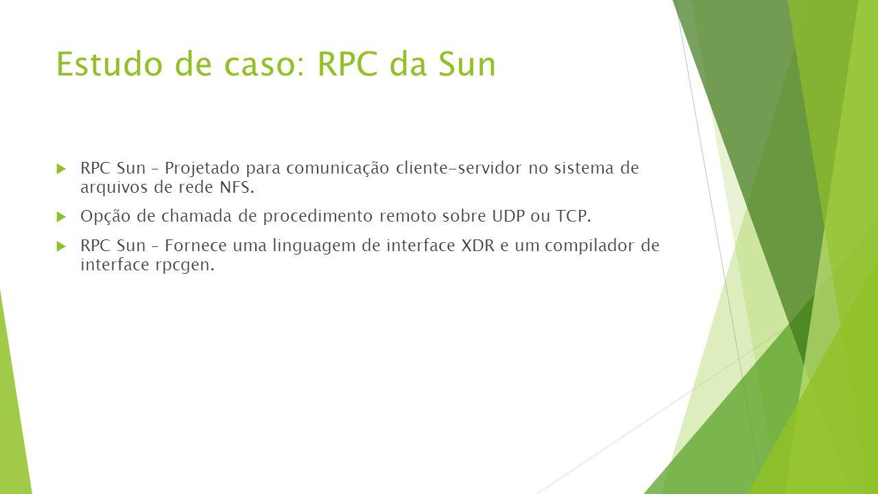 Estudo de caso: RPC da Sun  RPC Sun – Projetado para comunicação cliente-servidor no sistema de arquivos de rede NFS.  Opção de chamada de procedime