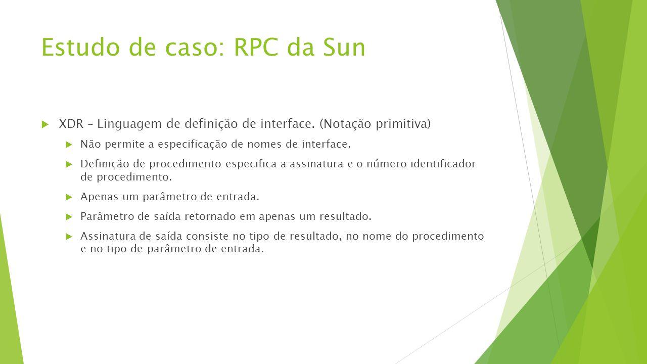 Estudo de caso: RPC da Sun  XDR – Linguagem de definição de interface. (Notação primitiva)  Não permite a especificação de nomes de interface.  Def