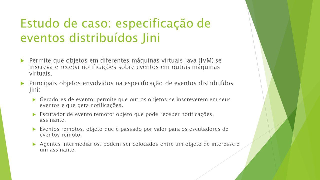 Estudo de caso: especificação de eventos distribuídos Jini  Permite que objetos em diferentes máquinas virtuais Java (JVM) se inscreva e receba notif