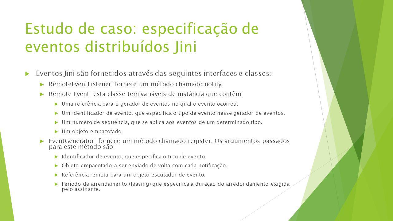 Estudo de caso: especificação de eventos distribuídos Jini  Eventos Jini são fornecidos através das seguintes interfaces e classes:  RemoteEventList