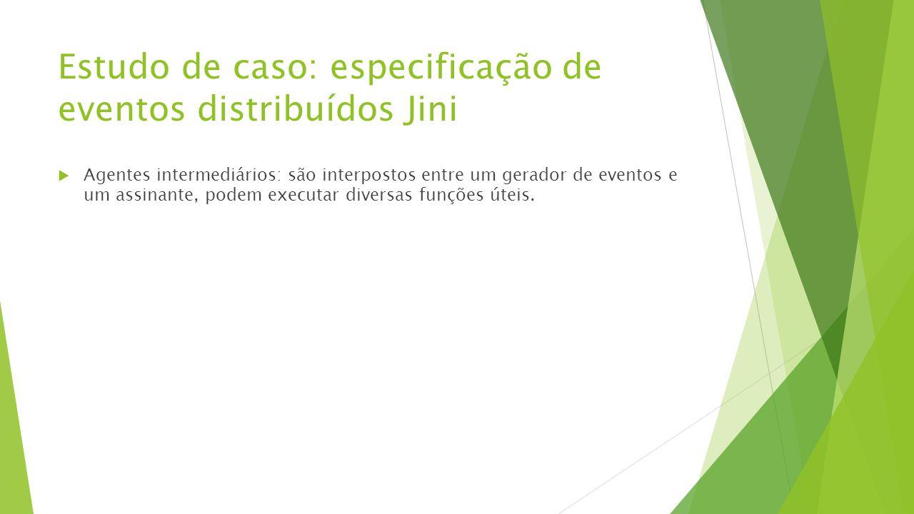 Estudo de caso: especificação de eventos distribuídos Jini  Agentes intermediários: são interpostos entre um gerador de eventos e um assinante, podem