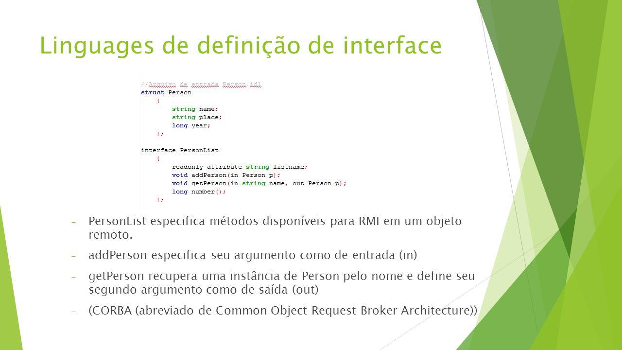 Linguages de definição de interface - PersonList especifica métodos disponíveis para RMI em um objeto remoto. - addPerson especifica seu argumento com