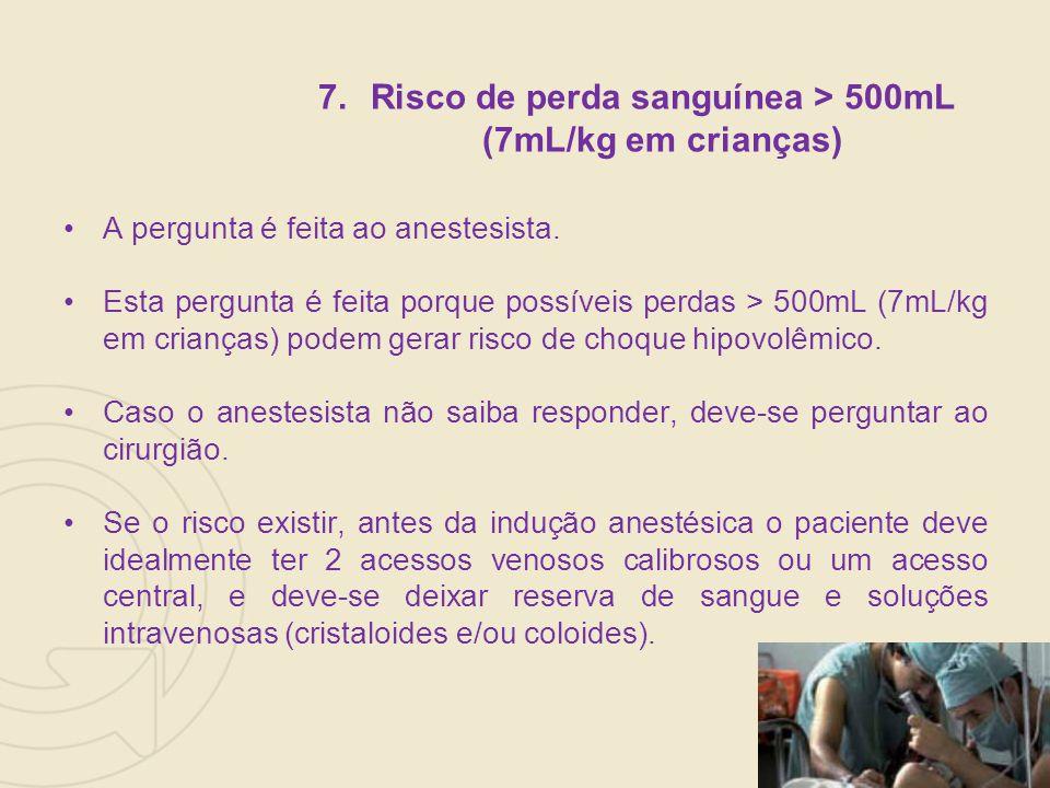 7.Risco de perda sanguínea > 500mL (7mL/kg em crianças) A pergunta é feita ao anestesista.