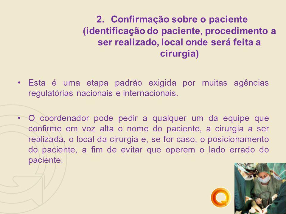 2.Confirmação sobre o paciente (identificação do paciente, procedimento a ser realizado, local onde será feita a cirurgia) Esta é uma etapa padrão exigida por muitas agências regulatórias nacionais e internacionais.