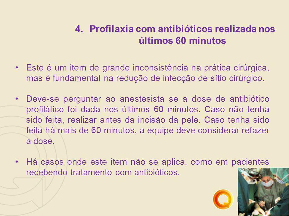 4.Profilaxia com antibióticos realizada nos últimos 60 minutos Este é um item de grande inconsistência na prática cirúrgica, mas é fundamental na redução de infecção de sítio cirúrgico.