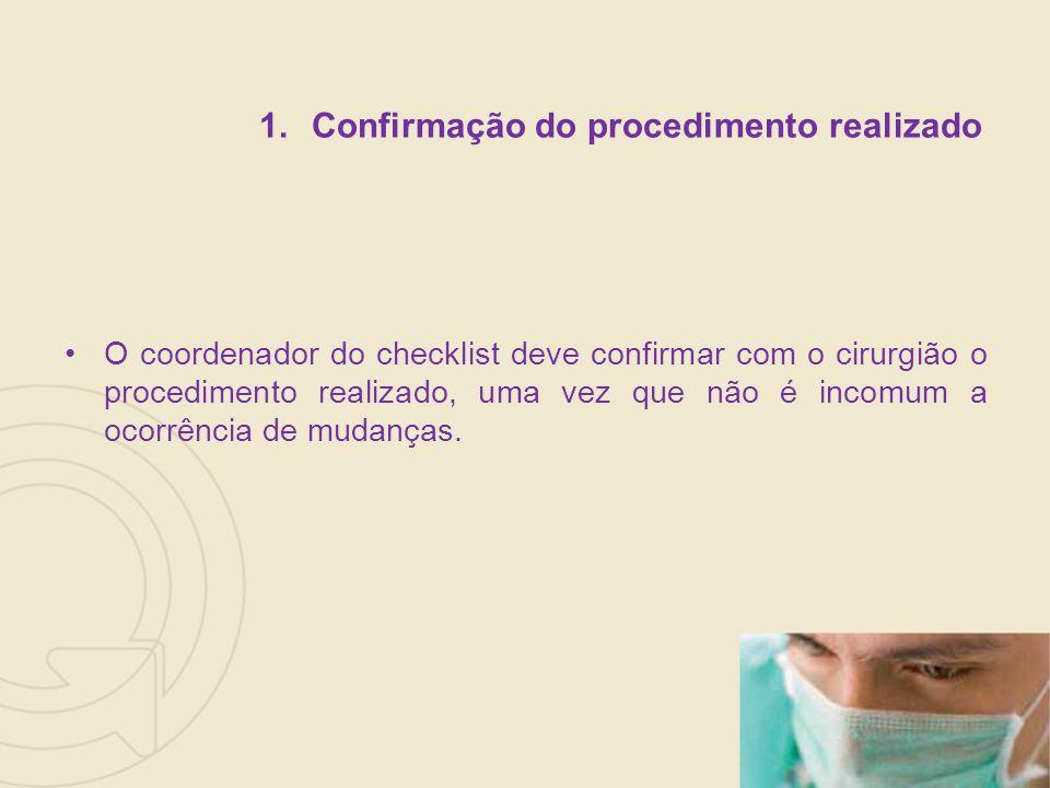1.Confirmação do procedimento realizado O coordenador do checklist deve confirmar com o cirurgião o procedimento realizado, uma vez que não é incomum a ocorrência de mudanças.