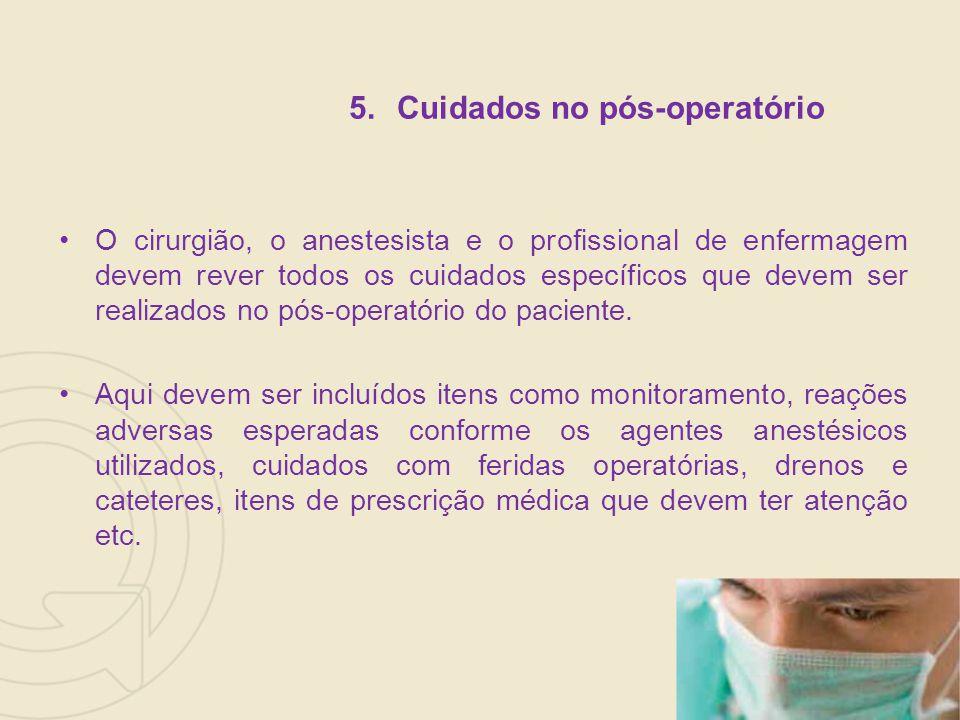 5.Cuidados no pós-operatório O cirurgião, o anestesista e o profissional de enfermagem devem rever todos os cuidados específicos que devem ser realizados no pós-operatório do paciente.