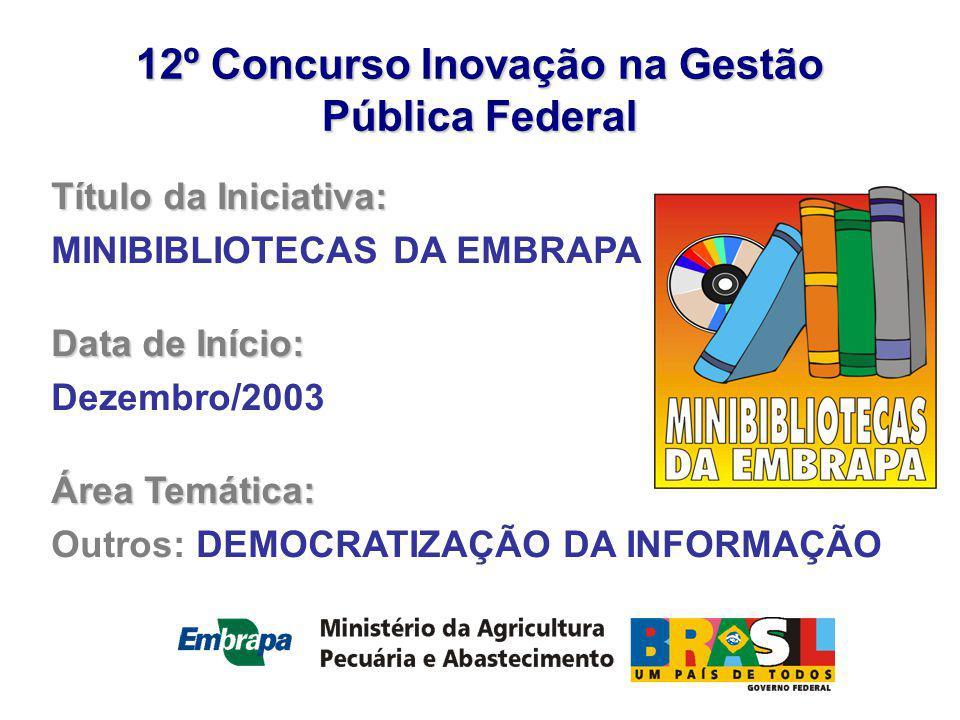 12º Concurso Inovação na Gestão Pública Federal Título da Iniciativa: MINIBIBLIOTECAS DA EMBRAPA Data de Início: Dezembro/2003 Área Temática: Outros: DEMOCRATIZAÇÃO DA INFORMAÇÃO