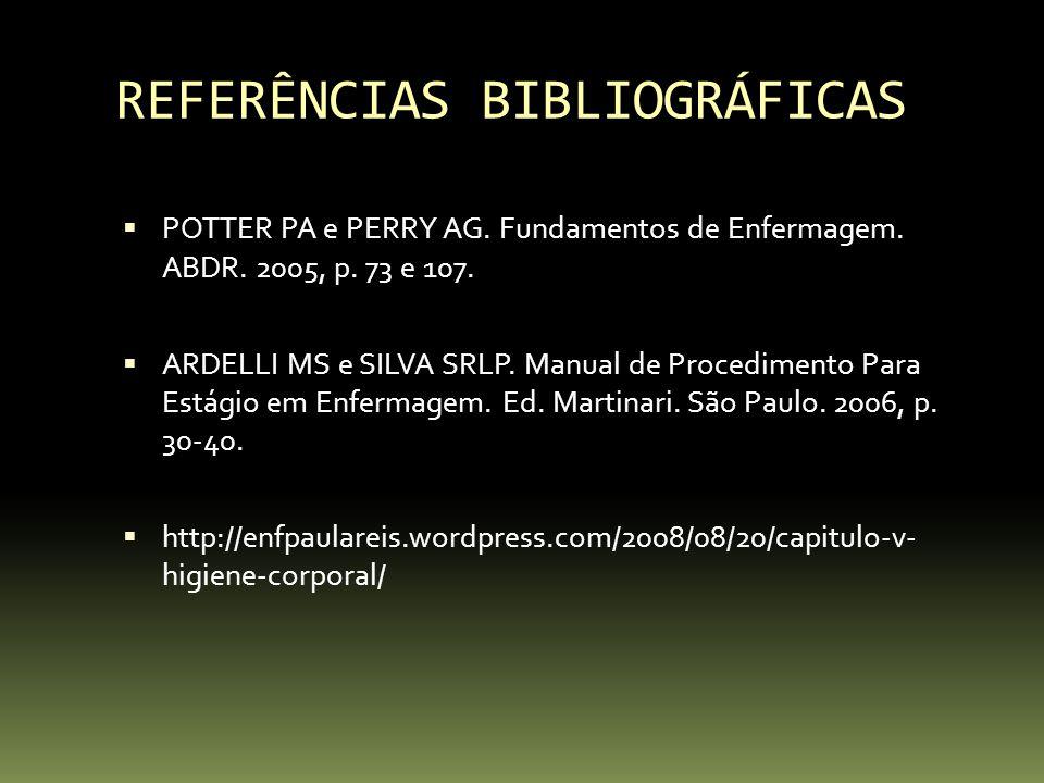 REFERÊNCIAS BIBLIOGRÁFICAS  POTTER PA e PERRY AG. Fundamentos de Enfermagem. ABDR. 2005, p. 73 e 107.  ARDELLI MS e SILVA SRLP. Manual de Procedimen