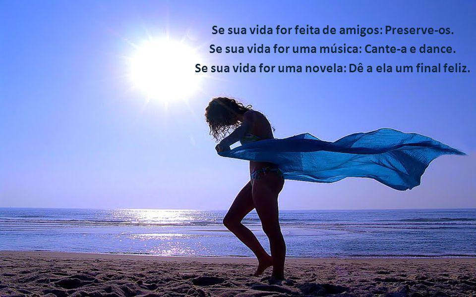Se sua vida for feita de amigos: Preserve-os.Se sua vida for uma música: Cante-a e dance.