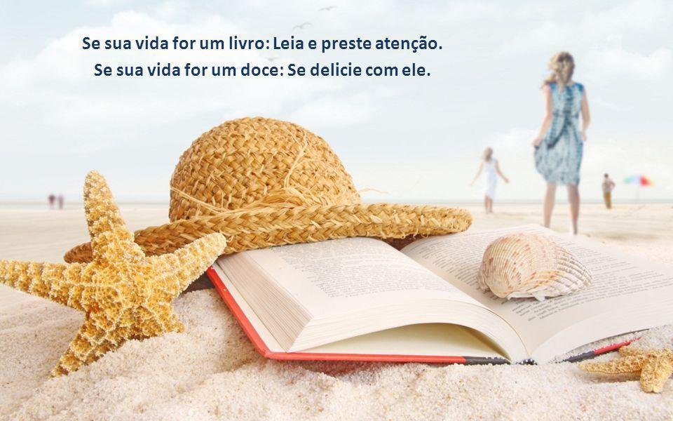 Se sua vida for um livro: Leia e preste atenção. Se sua vida for um doce: Se delicie com ele.