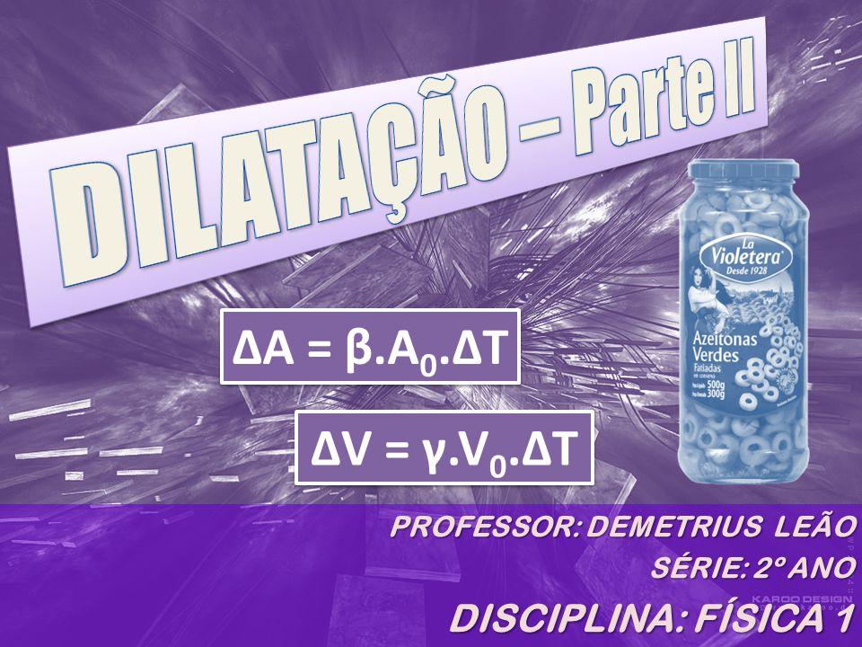 A dilatação (ou contração) superficial ΔA – variação da área, ou seja, A-A 0 β – coeficiente de dilatação superficial (Unidade: °C -1 ) A 0 – área inicial Δt – variação de temperatura, ou seja, t – t 0 ΔA = β.A 0.ΔT