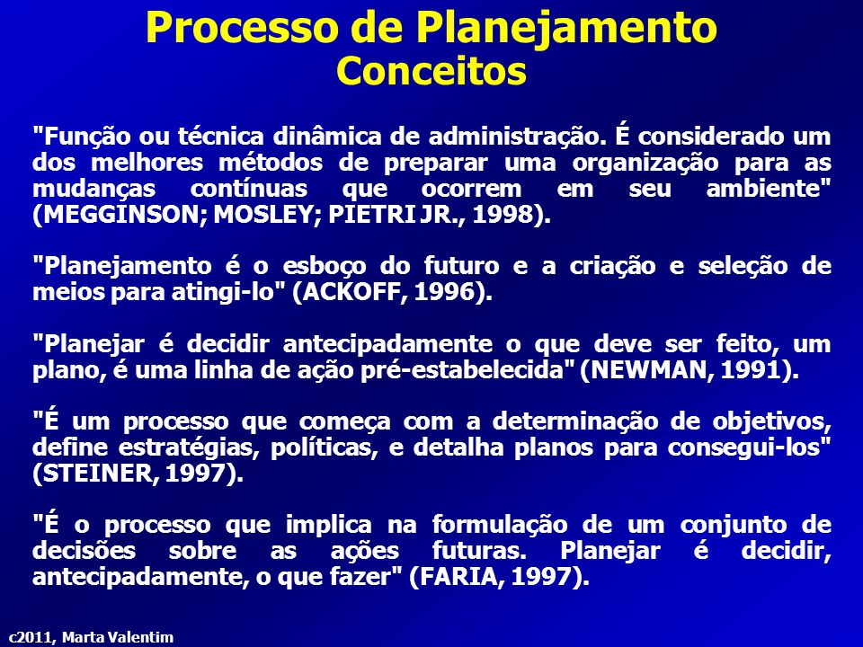 c2011, Marta Valentim Processo de Planejamento Definições Planejamento é definido como ato ou processo de elaborar ou implementar planos, estabelecendo metas, objetivos, políticas e procedimentos, para uma unidade social ou econômica (WEBSTER, 2000).
