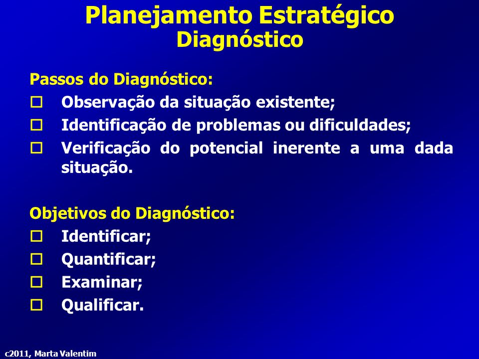 c2011, Marta Valentim Planejamento Estratégico Diagnóstico Passos do Diagnóstico:  Observação da situação existente;  Identificação de problemas ou