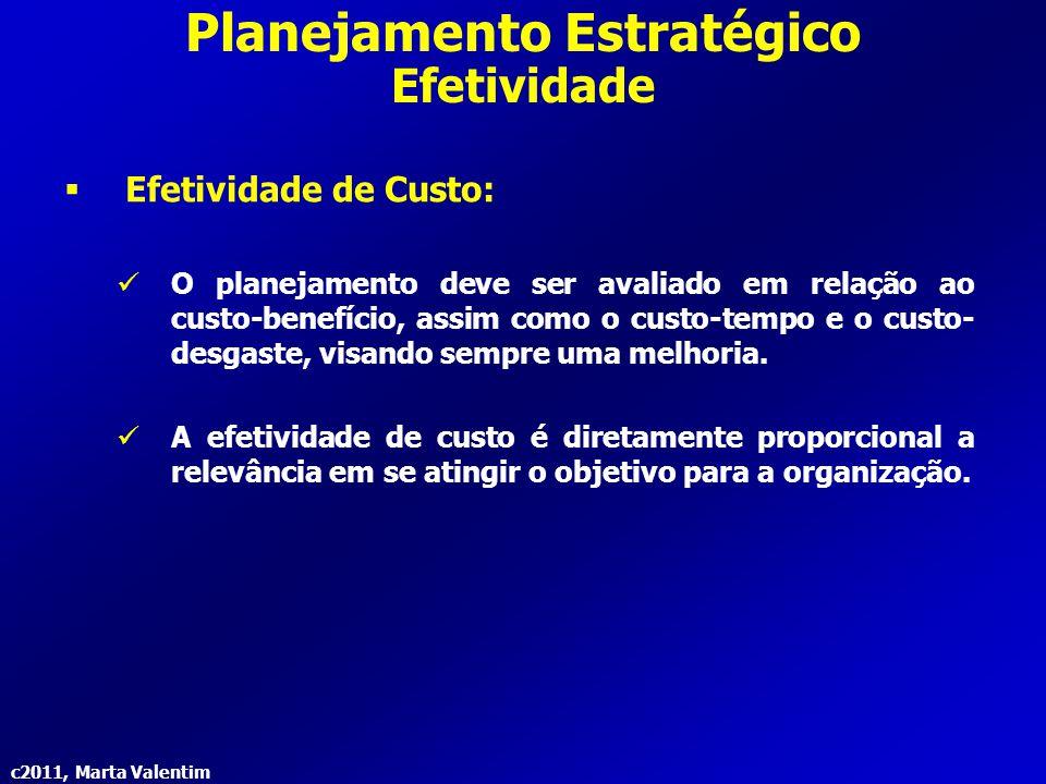 c2011, Marta Valentim Planejamento Estratégico Efetividade  Efetividade de Custo: O planejamento deve ser avaliado em relação ao custo-benefício, ass