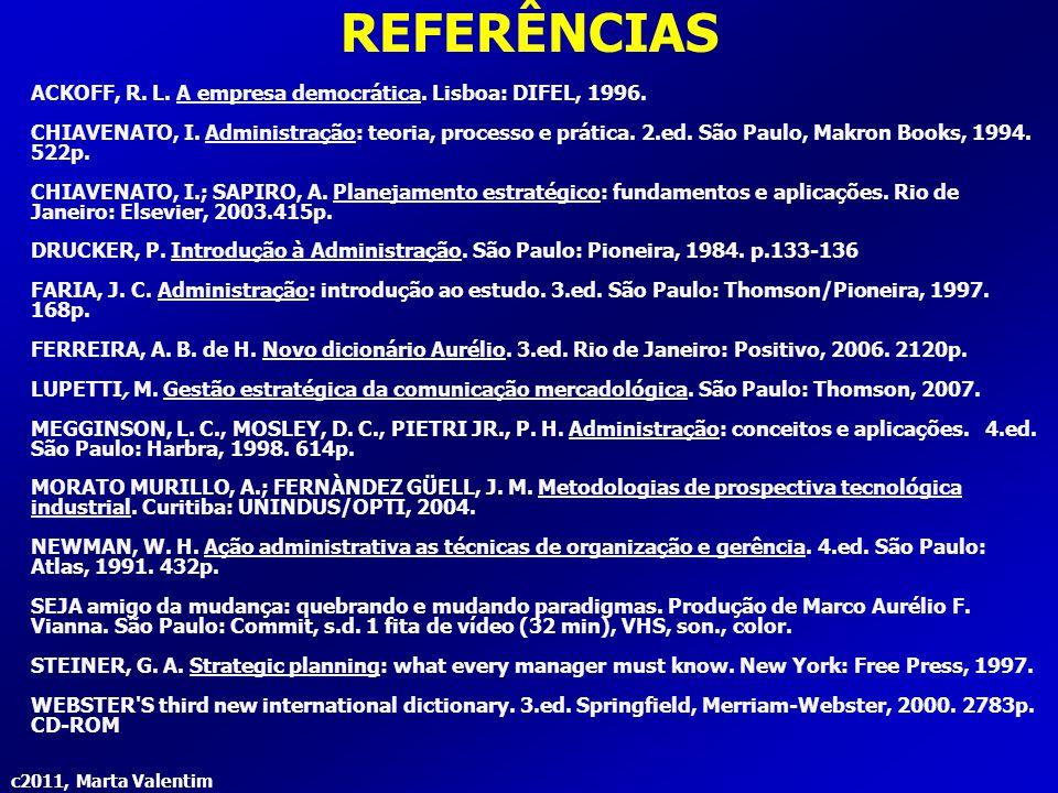 c2011, Marta Valentim REFERÊNCIAS ACKOFF, R. L. A empresa democrática. Lisboa: DIFEL, 1996. CHIAVENATO, I. Administração: teoria, processo e prática.