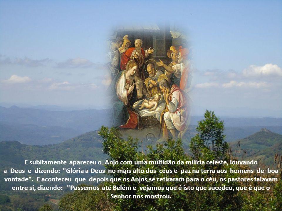 E subitamente apareceu o Anjo com uma multidão da milícia celeste, louvando a Deus e dizendo: Glória a Deus no mais alto dos céus e paz na terra aos homens de boa vontade .