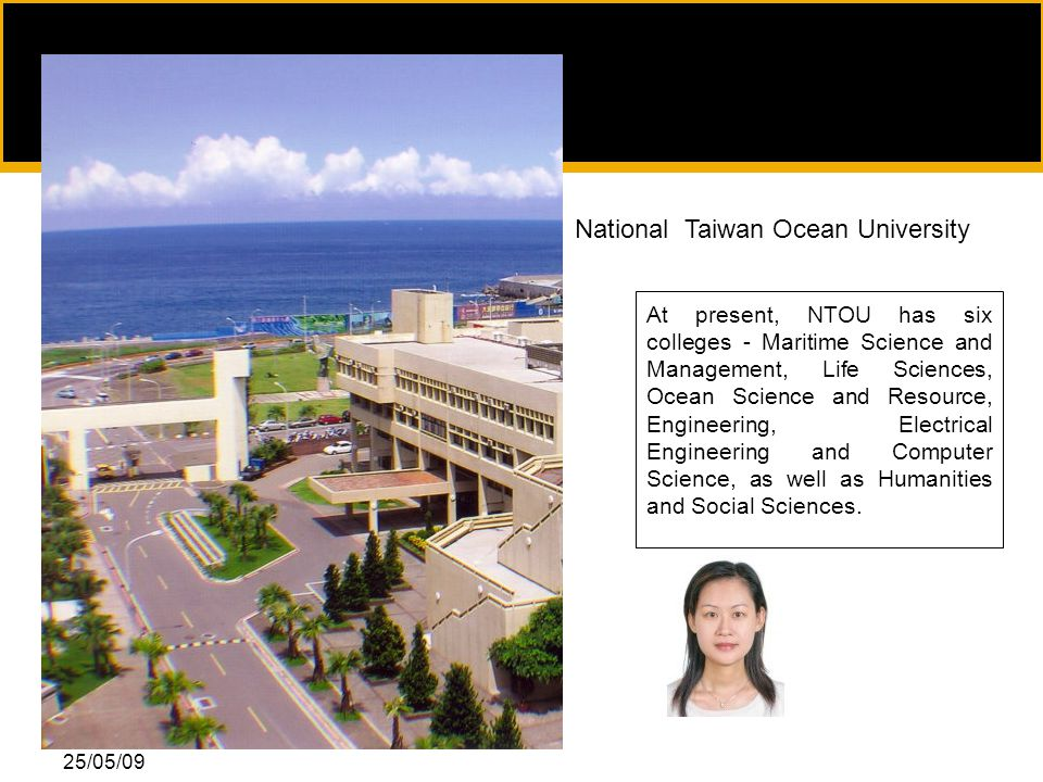 25/05/09 National Taiwan Ocean University At present, NTOU has six colleges - Maritime Science and Management, Life Sciences, Ocean Science and Resource, Engineering, Electrical Engineering and Computer Science, as well as Humanities and Social Sciences.
