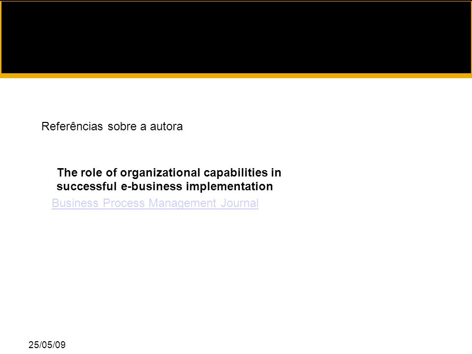 25/05/09 The role of organizational capabilities in successful e-business implementation Business Process Management Journal Referências sobre a autora