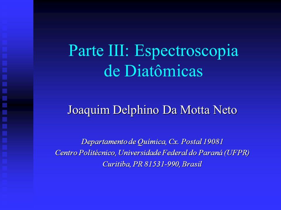 Parte III: Espectroscopia de Diatômicas Joaquim Delphino Da Motta Neto Departamento de Química, Cx.