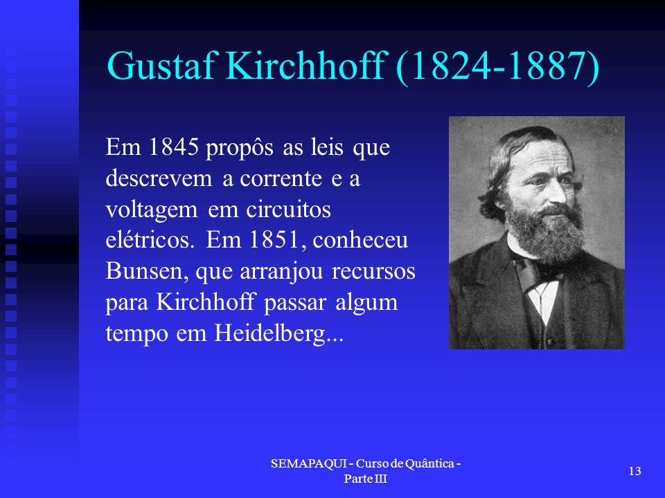 SEMAPAQUI - Curso de Quântica - Parte III 13 Gustaf Kirchhoff (1824-1887) Em 1845 propôs as leis que descrevem a corrente e a voltagem em circuitos el