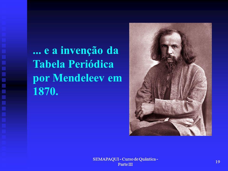 SEMAPAQUI - Curso de Quântica - Parte III 19... e a invenção da Tabela Periódica por Mendeleev em 1870.
