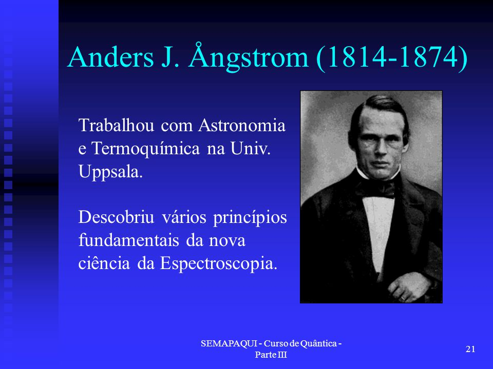 SEMAPAQUI - Curso de Quântica - Parte III 21 Anders J. Ångstrom (1814-1874) Trabalhou com Astronomia e Termoquímica na Univ. Uppsala. Descobriu vários