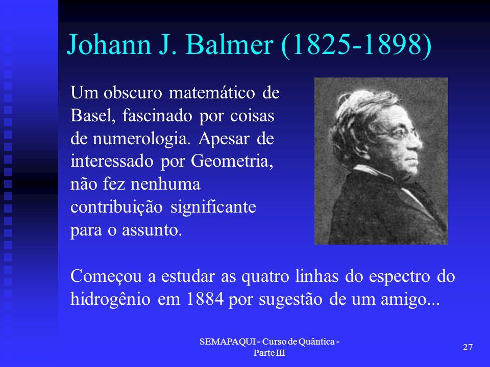 SEMAPAQUI - Curso de Quântica - Parte III 27 Johann J. Balmer (1825-1898) Um obscuro matemático de Basel, fascinado por coisas de numerologia. Apesar