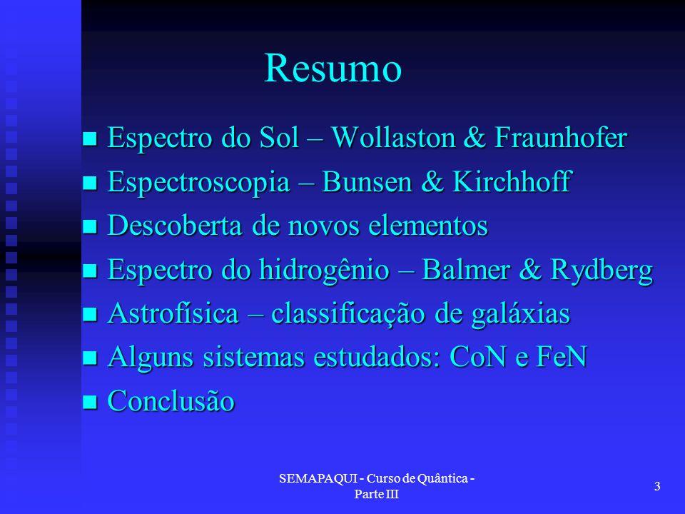 SEMAPAQUI - Curso de Quântica - Parte III 3 Resumo Espectro do Sol – Wollaston & Fraunhofer Espectro do Sol – Wollaston & Fraunhofer Espectroscopia – Bunsen & Kirchhoff Espectroscopia – Bunsen & Kirchhoff Descoberta de novos elementos Descoberta de novos elementos Espectro do hidrogênio – Balmer & Rydberg Espectro do hidrogênio – Balmer & Rydberg Astrofísica – classificação de galáxias Astrofísica – classificação de galáxias Alguns sistemas estudados: CoN e FeN Alguns sistemas estudados: CoN e FeN Conclusão Conclusão