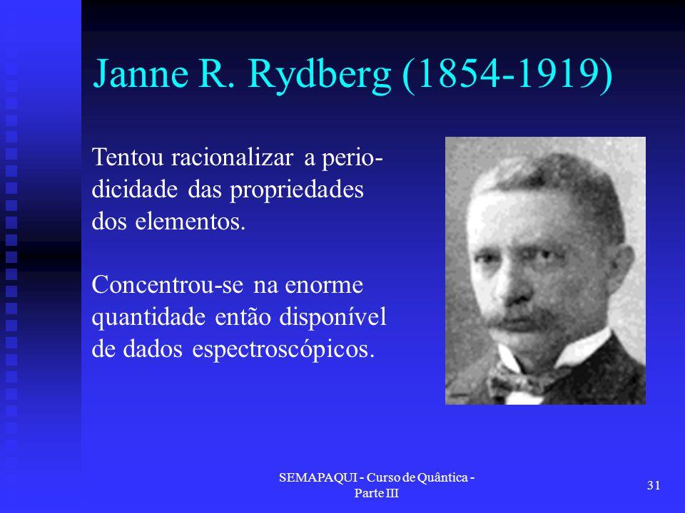 SEMAPAQUI - Curso de Quântica - Parte III 31 Janne R. Rydberg (1854-1919) Tentou racionalizar a perio- dicidade das propriedades dos elementos. Concen