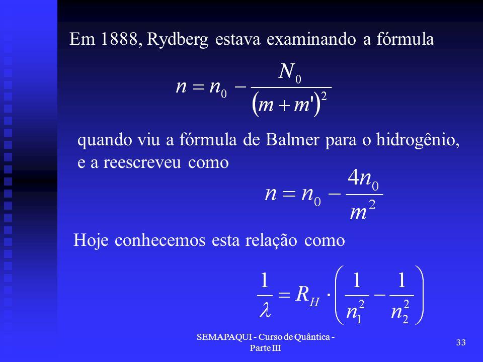 SEMAPAQUI - Curso de Quântica - Parte III 33 Em 1888, Rydberg estava examinando a fórmula quando viu a fórmula de Balmer para o hidrogênio, e a reescreveu como Hoje conhecemos esta relação como