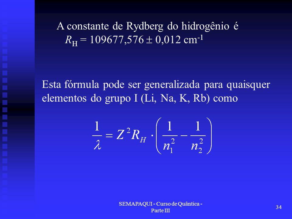 SEMAPAQUI - Curso de Quântica - Parte III 34 Esta fórmula pode ser generalizada para quaisquer elementos do grupo I (Li, Na, K, Rb) como A constante de Rydberg do hidrogênio é R H = 109677,576  0,012 cm -1