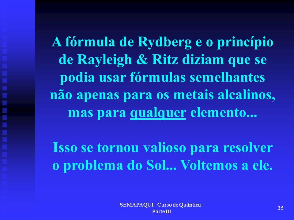 SEMAPAQUI - Curso de Quântica - Parte III 35 A fórmula de Rydberg e o princípio de Rayleigh & Ritz diziam que se podia usar fórmulas semelhantes não apenas para os metais alcalinos, mas para qualquer elemento...