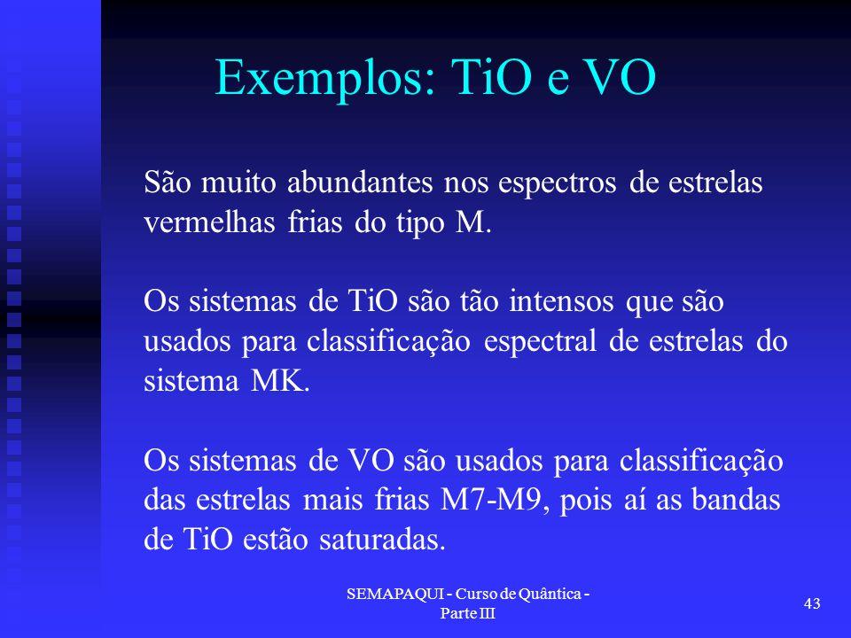 SEMAPAQUI - Curso de Quântica - Parte III 43 Exemplos: TiO e VO São muito abundantes nos espectros de estrelas vermelhas frias do tipo M.