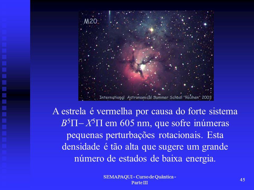 SEMAPAQUI - Curso de Quântica - Parte III 45 A estrela é vermelha por causa do forte sistema B 5  X 5  em 605 nm, que sofre inúmeras pequenas perturbações rotacionais.
