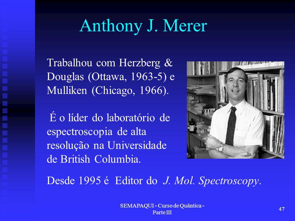 SEMAPAQUI - Curso de Quântica - Parte III 47 Anthony J. Merer Trabalhou com Herzberg & Douglas (Ottawa, 1963-5) e Mulliken (Chicago, 1966). É o líder