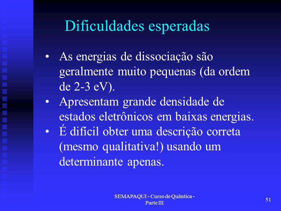 SEMAPAQUI - Curso de Quântica - Parte III 51 Dificuldades esperadas As energias de dissociação são geralmente muito pequenas (da ordem de 2-3 eV). Apr