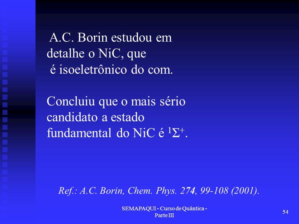 SEMAPAQUI - Curso de Quântica - Parte III 54 Ref.: A.C. Borin, Chem. Phys. 274, 99-108 (2001). A.C. Borin estudou em detalhe o NiC, que é isoeletrônic