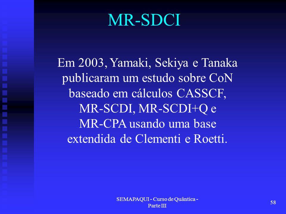 SEMAPAQUI - Curso de Quântica - Parte III 58 MR-SDCI Em 2003, Yamaki, Sekiya e Tanaka publicaram um estudo sobre CoN baseado em cálculos CASSCF, MR-SCDI, MR-SCDI+Q e MR-CPA usando uma base extendida de Clementi e Roetti.